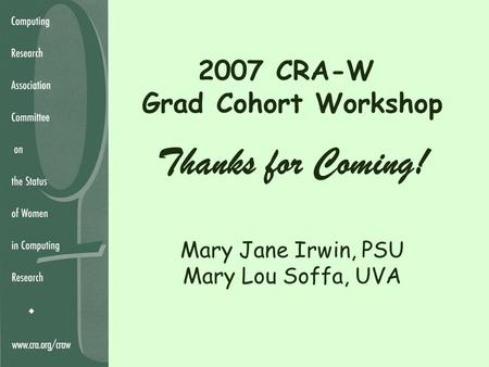 2007 CRA-W Grad Cohort Workshop Thanks for Coming! Mary Jane Irwin, PSU Mary Lou Soffa, UVA.