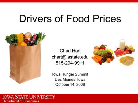 Department of Economics Drivers of Food Prices Chad Hart 515-294-9911 Iowa Hunger Summit Des Moines, Iowa October 14, 2008.