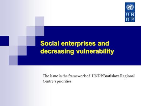 Social enterprises and decreasing vulnerability Europe and CIS The issue in the framework of UNDP Bratislava Regional Centre's priorities.