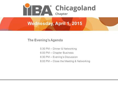 Wednesday, April 1, 2015 The Evening's Agenda 5:30 PM – Dinner & Networking 6:00 PM – Chapter Business 6:30 PM – Evening's Discussion 8:00 PM – Close the.