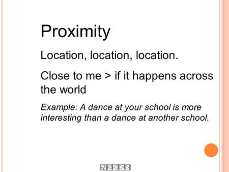 Proximity Location, location, location. Close to me > if it happens across the world Example: A dance at your school is more interesting than a dance at.