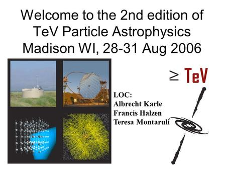 Welcome to the 2nd edition of TeV Particle Astrophysics Madison WI, 28-31 Aug 2006 LOC: Albrecht Karle Francis Halzen Teresa Montaruli.