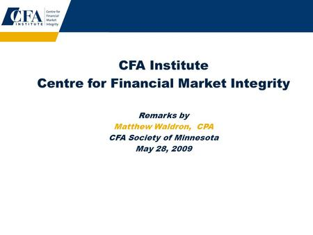 CFA Institute Centre for Financial Market Integrity Remarks by Matthew Waldron, CPA CFA Society of Minnesota May 28, 2009.