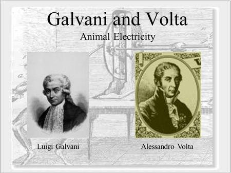 Galvani and Volta Animal Electricity Luigi Galvani Alessandro Volta.