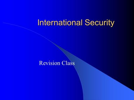 International Security Revision Class. Today we will Review key concepts Discuss exam writing techniques Practice Answer Session.