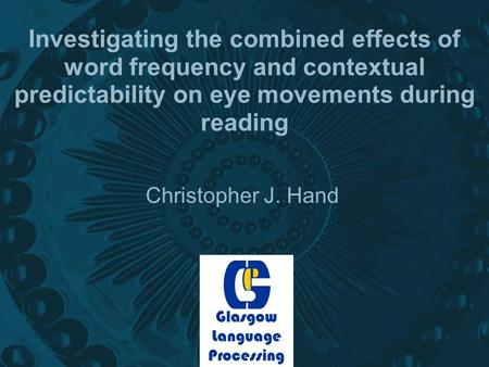 Investigating the combined effects of word frequency and contextual predictability on eye movements during reading Christopher J. Hand Glasgow Language.