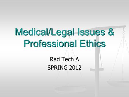Medical/Legal Issues & Professional Ethics Rad Tech A SPRING 2012.