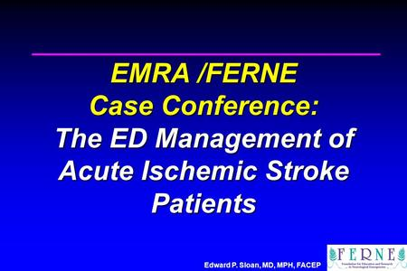 Edward P. Sloan, MD, MPH, FACEP EMRA /FERNE Case Conference: The ED Management of Acute Ischemic Stroke Patients.