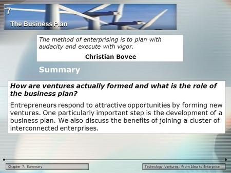 Technology Ventures: From Idea to EnterpriseChapter 7: Summary The method of enterprising is to plan with audacity and execute with vigor. Christian Bovee.