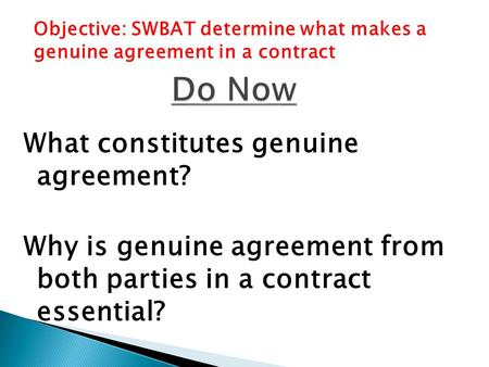 What constitutes genuine agreement? Why is genuine agreement from both parties in a contract essential? Objective: SWBAT determine what makes a genuine.