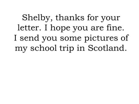 Shelby, thanks for your letter. I hope you are fine. I send you some pictures of my school trip in Scotland.