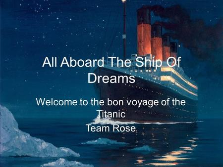 All Aboard The Ship Of Dreams Welcome to the bon voyage of the Titanic Team Rose.