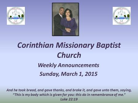 Corinthian Missionary Baptist Church Weekly Announcements Sunday, March 1, 2015 And he took bread, and gave thanks, and brake it, and gave unto them, saying,