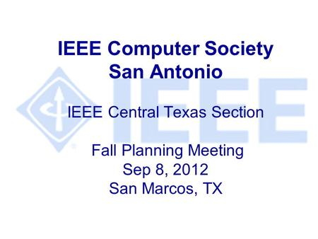 IEEE Computer Society San Antonio IEEE Central Texas Section Fall Planning Meeting Sep 8, 2012 San Marcos, TX.