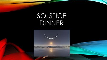 SOLSTICE DINNER. WHERE IT TAKES PLACE Where it takes place. in the winter. Some of us don't celebrate Christmas. We celebrate solstice dinner instead.