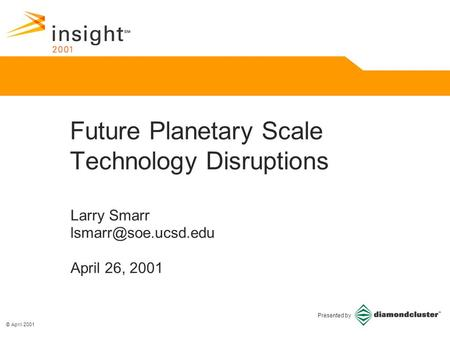 © April 2001 Presented by Larry Smarr April 26, 2001 Future Planetary Scale Technology Disruptions.