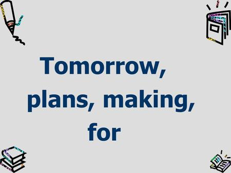 Tomorrow, plans, making, for Making plans for tomorrow.