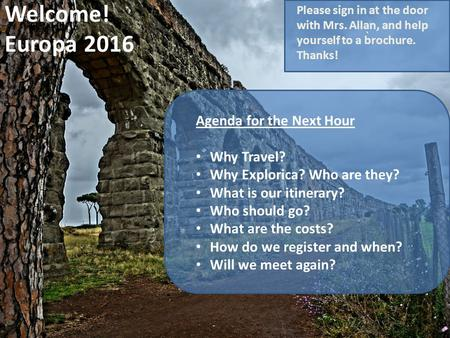 Welcome! Europa 2016 Agenda for the Next Hour Why Travel? Why Explorica? Who are they? What is our itinerary? Who should go? What are the costs? How do.