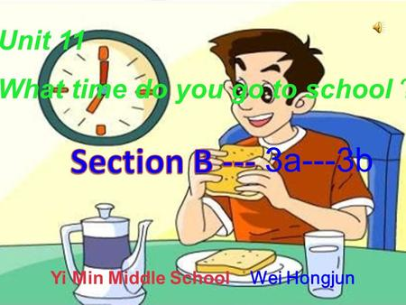 Unit 11 What time do you go to school ? 3a---3b Yi Min Middle School Wei Hongjun.