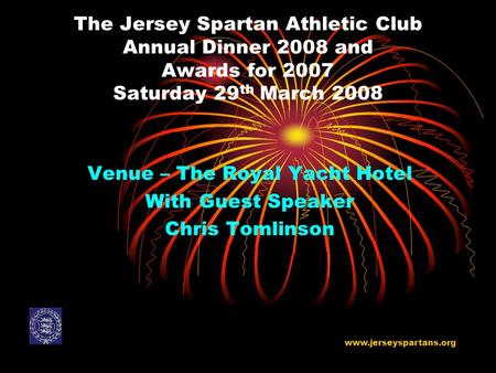 The Jersey Spartan Athletic Club Annual Dinner 2008 and Awards for 2007 Saturday 29 th March 2008 Venue – The Royal Yacht Hotel With Guest Speaker Chris.
