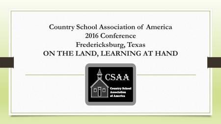 Country School Association of America 2016 Conference Fredericksburg, Texas ON THE LAND, LEARNING AT HAND.