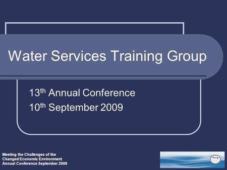 Meeting the Challenges of the Changed Economic Environment Annual Conference September 2009 Water Services Training Group 13 th Annual Conference 10 th.