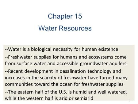 1 Chapter 15 Water Resources --Water is a biological necessity for human existence --Freshwater supplies for humans and ecosystems come from surface water.