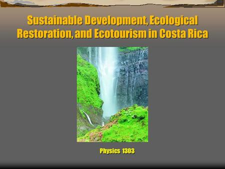 Sustainable Development, Ecological Restoration, and Ecotourism in Costa Rica Physics 1303.