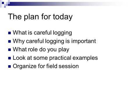 The plan for today What is careful logging Why careful logging is important What role do you play Look at some practical examples Organize for field session.
