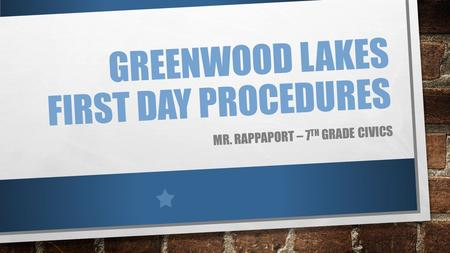 GREENWOOD LAKES FIRST DAY PROCEDURES MR. RAPPAPORT – 7 TH GRADE CIVICS.