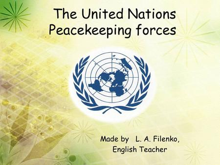 The United Nations Peacekeeping forces Made by L. A. Filenko, English Teacher.