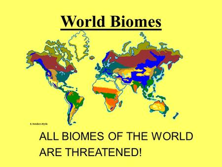 World Biomes ALL BIOMES OF THE WORLD ARE THREATENED!