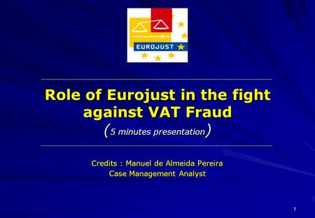 1 Role of Eurojust in the fight against VAT Fraud ( 5 minutes presentation ) Credits : Manuel de Almeida Pereira Case Management Analyst.