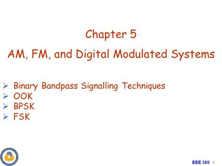 Principle of Communication EEE 360 1 Chapter 5 AM, FM, and Digital Modulated Systems  Binary Bandpass Signalling Techniques  OOK  BPSK  FSK.