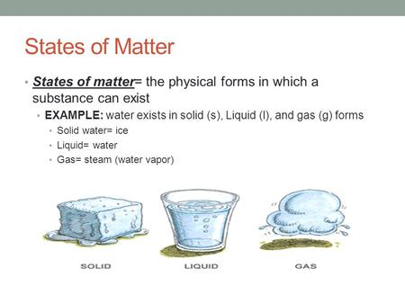 States of Matter States of matter= the physical forms in which a substance can exist EXAMPLE: water exists in solid (s), Liquid (l), and gas (g) forms.