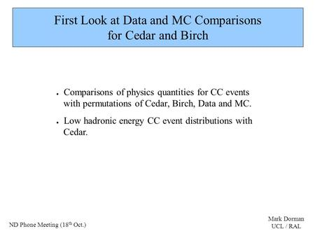 First Look at Data and MC Comparisons for Cedar and Birch ● Comparisons of physics quantities for CC events with permutations of Cedar, Birch, Data and.