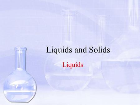 Liquids and Solids Liquids. Objectives Identify and explain the properties of liquids according to the Kinetic Molecular Theory Describe the process in.