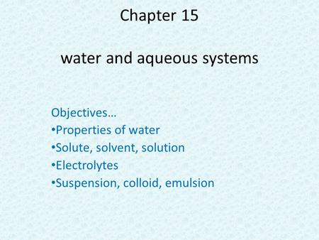 Chapter 15 water and aqueous systems Objectives… Properties of water Solute, solvent, solution Electrolytes Suspension, colloid, emulsion.