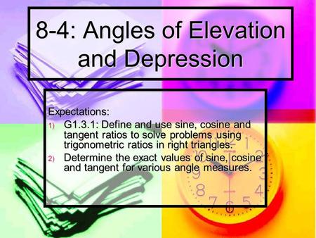 8-4: Angles of Elevation and Depression Expectations: 1) G1.3.1: Define and use sine, cosine and tangent ratios to solve problems using trigonometric ratios.