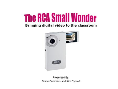 Presented By: Bruce Summers and Kim Rycroft Bringing digital video to the classroom.