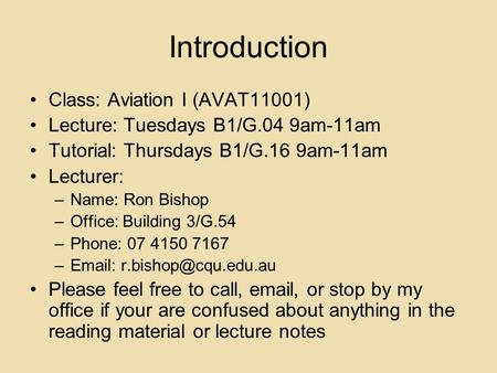 Introduction Class: Aviation I (AVAT11001) Lecture: Tuesdays B1/G.04 9am-11am Tutorial: Thursdays B1/G.16 9am-11am Lecturer: –Name: Ron Bishop –Office: