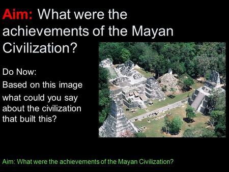 Aim: What were the achievements of the Mayan Civilization? Do Now: Based on this image what could you say about the civilization that built this?