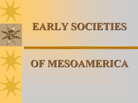 EARLY SOCIETIES OF MESOAMERICA. EARLY PRE-HISTORY Migration to Mesoamerica Humans traveled from Siberia to Alaska, 40,000 years ago Probably came in search.