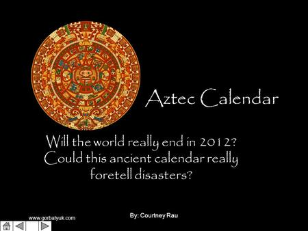 Www.gorbatyuk.com By: Courtney Rau1 Aztec Calendar Will the world really end in 2012? Could this ancient calendar really foretell disasters?