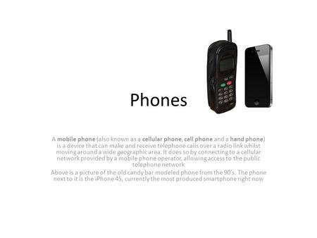 Phones A mobile phone (also known as a cellular phone, cell phone and a hand phone) is a device that can make and receive telephone calls over a radio.