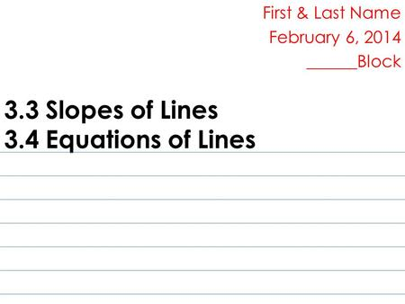 3.3 Slopes of Lines 3.4 Equations of Lines First & Last Name February 6, 2014 ______Block.