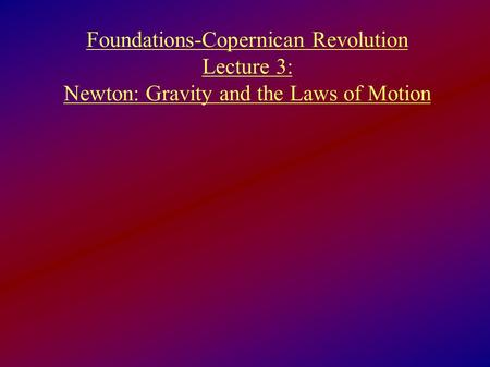 Foundations-Copernican Revolution Lecture 3: Newton: Gravity and the Laws of Motion.