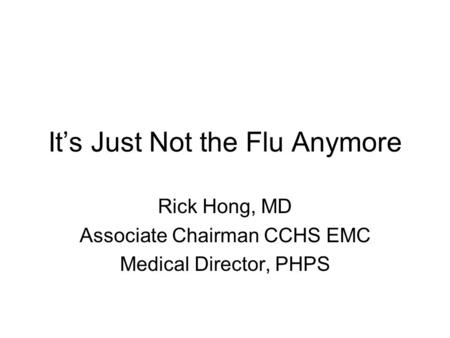 It's Just Not the Flu Anymore Rick Hong, MD Associate Chairman CCHS EMC Medical Director, PHPS.