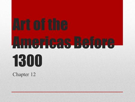 Art of the Americas Before 1300 Chapter 12. Historical background of Mesoamerica Divided between the United States, Central America, and South America.