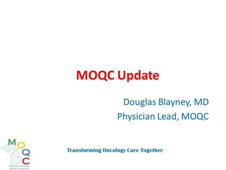 MOQC Update Douglas Blayney, MD Physician Lead, MOQC Transforming Oncology Care Together.